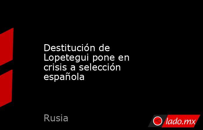 Destitución de Lopetegui pone en crisis a selección española. Noticias en tiempo real