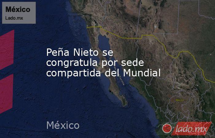 Peña Nieto se congratula por sede compartida del Mundial. Noticias en tiempo real