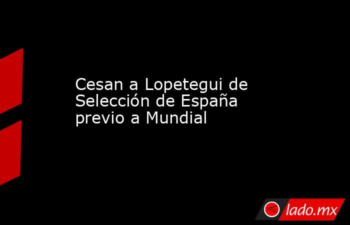 Cesan a Lopetegui de Selección de España previo a Mundial. Noticias en tiempo real