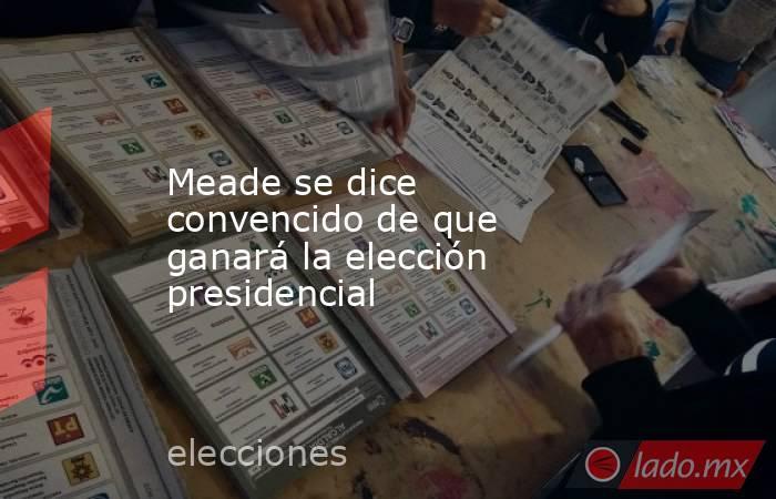 Meade se dice convencido de que ganará la elección presidencial. Noticias en tiempo real