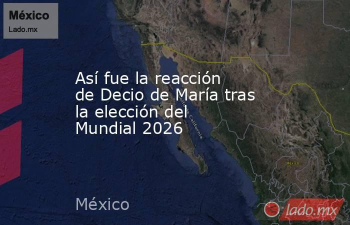 Así fue la reacción de Decio de María tras la elección del Mundial 2026. Noticias en tiempo real