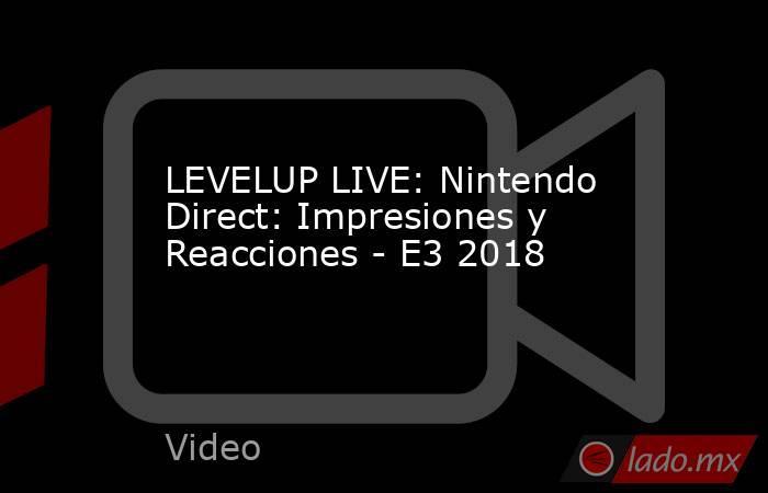 LEVELUP LIVE: Nintendo Direct: Impresiones y Reacciones - E3 2018. Noticias en tiempo real