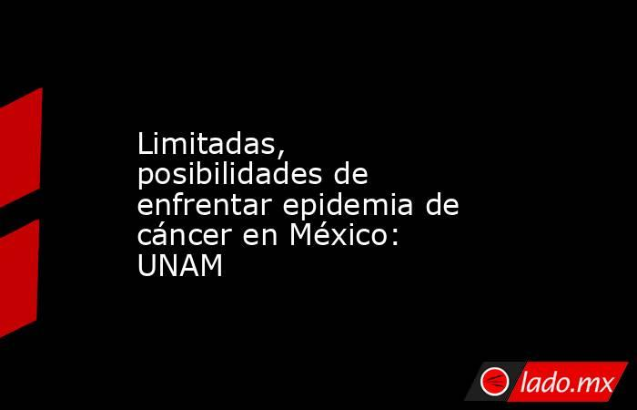 Limitadas, posibilidades de enfrentar epidemia de cáncer en México: UNAM. Noticias en tiempo real