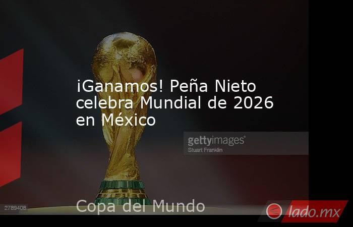 ¡Ganamos! Peña Nieto celebra Mundial de 2026 en México. Noticias en tiempo real