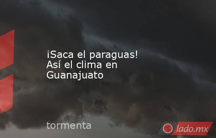 ¡Saca el paraguas! Así el clima en Guanajuato. Noticias en tiempo real