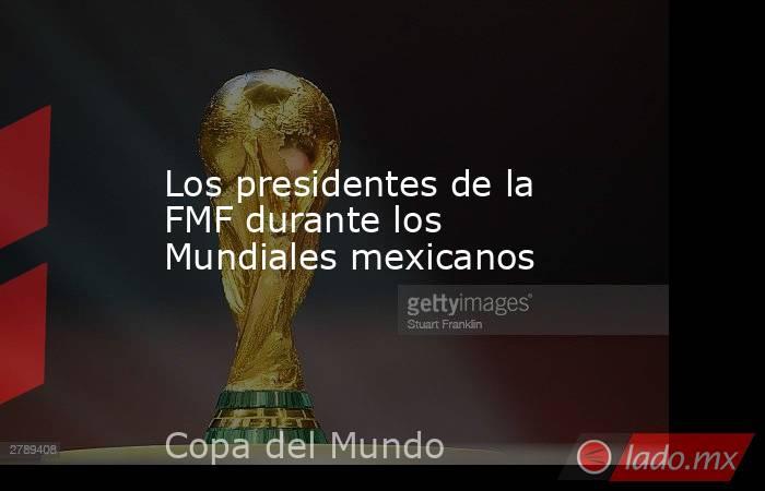 Los presidentes de la FMF durante los Mundiales mexicanos . Noticias en tiempo real
