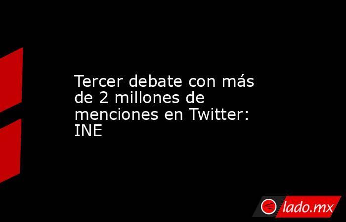 Tercer debate con más de 2 millones de menciones en Twitter: INE. Noticias en tiempo real