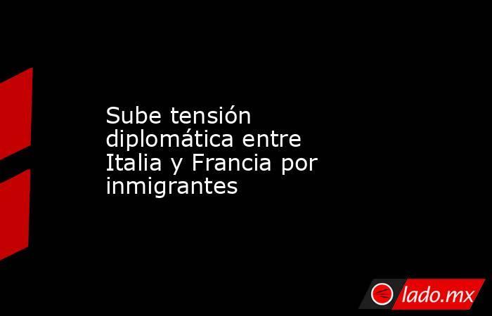 Sube tensión diplomática entre Italia y Francia por inmigrantes. Noticias en tiempo real