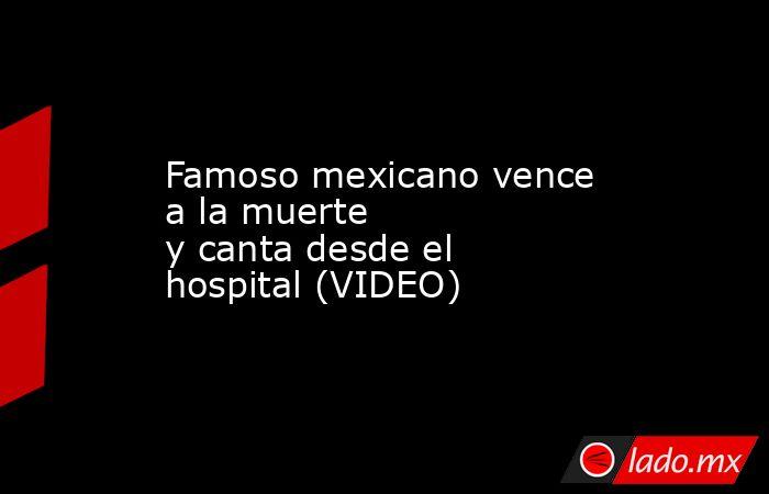 Famoso mexicanovence a la muerte ycantadesde el hospital (VIDEO) . Noticias en tiempo real