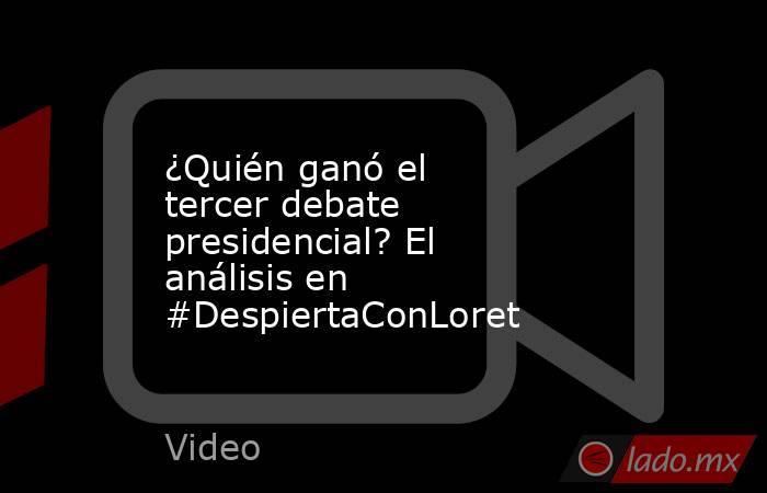 ¿Quién ganó el tercer debate presidencial? El análisis en #DespiertaConLoret. Noticias en tiempo real
