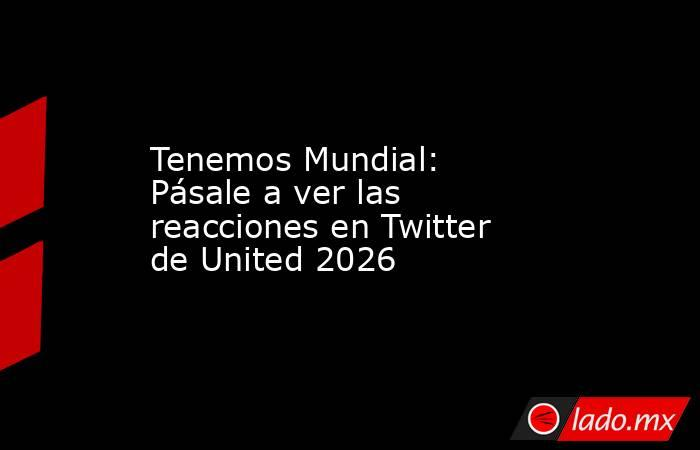 Tenemos Mundial: Pásale a ver las reacciones en Twitter de United 2026. Noticias en tiempo real