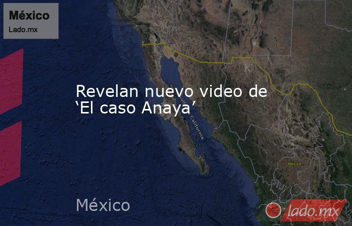 Revelan nuevo video de 'El caso Anaya'. Noticias en tiempo real