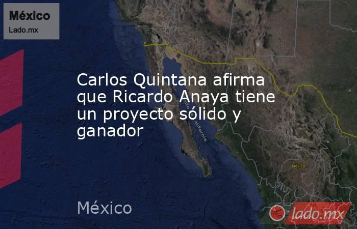 Carlos Quintana afirma que Ricardo Anaya tiene un proyecto sólido y ganador. Noticias en tiempo real