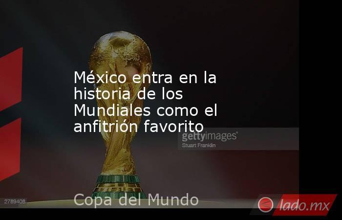 México entra en la historia de los Mundiales como el anfitrión favorito. Noticias en tiempo real