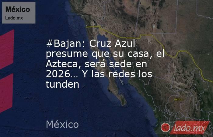#Bajan: Cruz Azul presume que su casa, el Azteca, será sede en 2026… Y las redes los tunden. Noticias en tiempo real