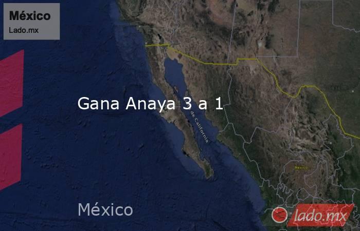 Gana Anaya 3 a 1. Noticias en tiempo real