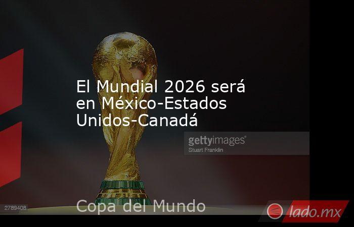 El Mundial 2026 será en México-Estados Unidos-Canadá. Noticias en tiempo real