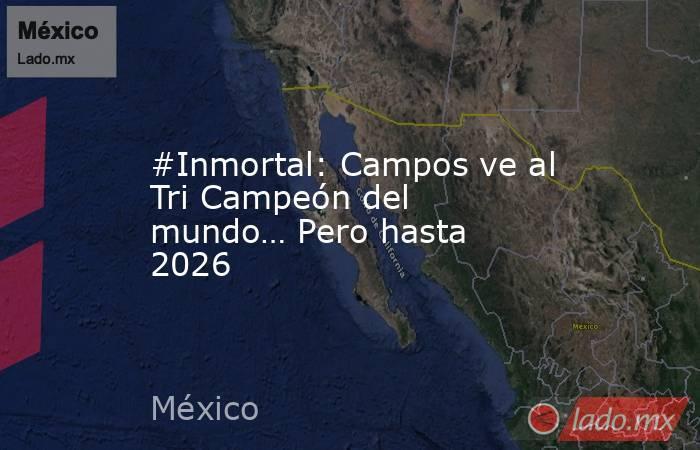 #Inmortal: Campos ve al Tri Campeón del mundo… Pero hasta 2026. Noticias en tiempo real