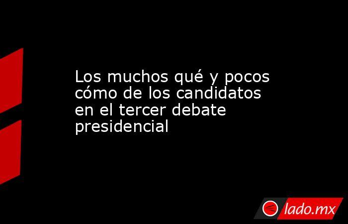 Los muchos qué y pocos cómo de los candidatos en el tercer debate presidencial. Noticias en tiempo real