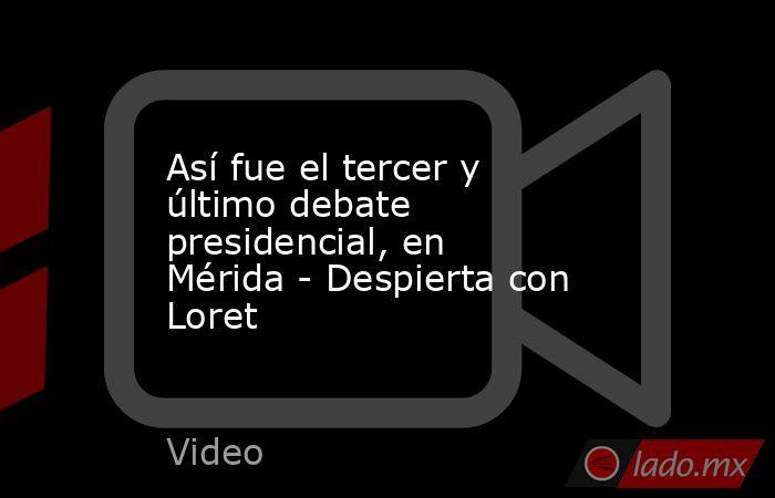Así fue el tercer y último debate presidencial, en Mérida - Despierta con Loret. Noticias en tiempo real