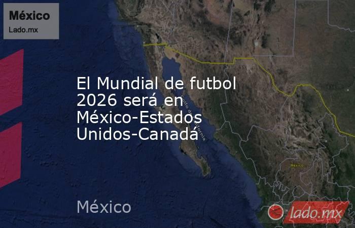 El Mundial de futbol 2026 será en México-Estados Unidos-Canadá. Noticias en tiempo real