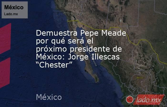 """Demuestra Pepe Meade por qué será el próximo presidente de México: Jorge Illescas """"Chester"""". Noticias en tiempo real"""