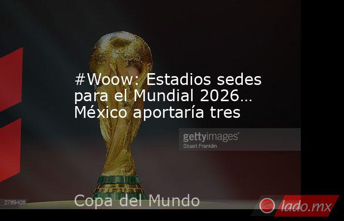 #Woow: Estadios sedes para el Mundial 2026… México aportaría tres. Noticias en tiempo real