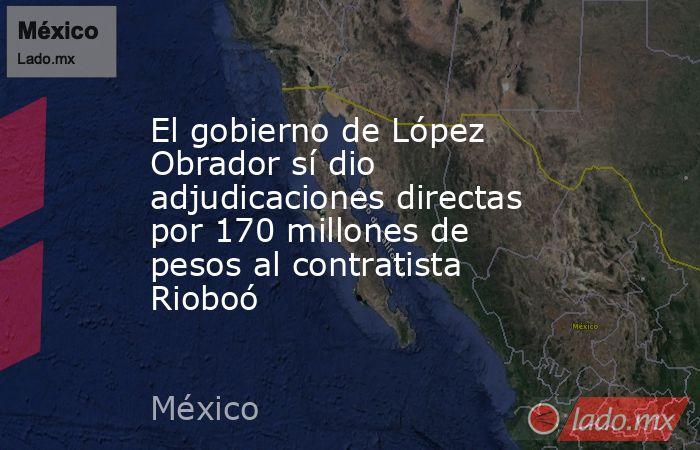 El gobierno de López Obrador sí dio adjudicaciones directas por 170 millones de pesos al contratista Rioboó. Noticias en tiempo real