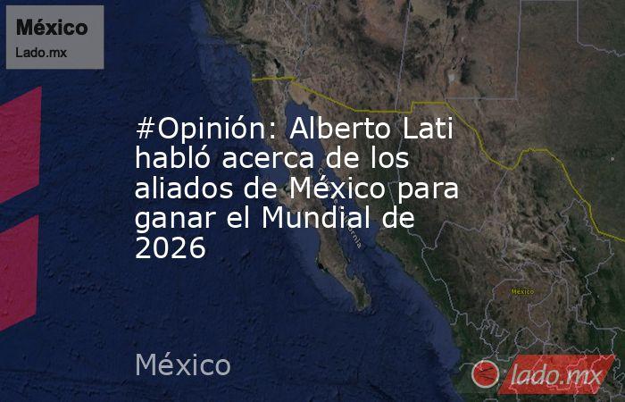 #Opinión: Alberto Lati habló acerca de los aliados de México para ganar el Mundial de 2026. Noticias en tiempo real