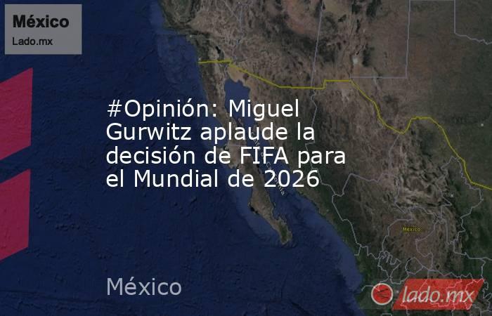 #Opinión: Miguel Gurwitz aplaude la decisión de FIFA para el Mundial de 2026. Noticias en tiempo real