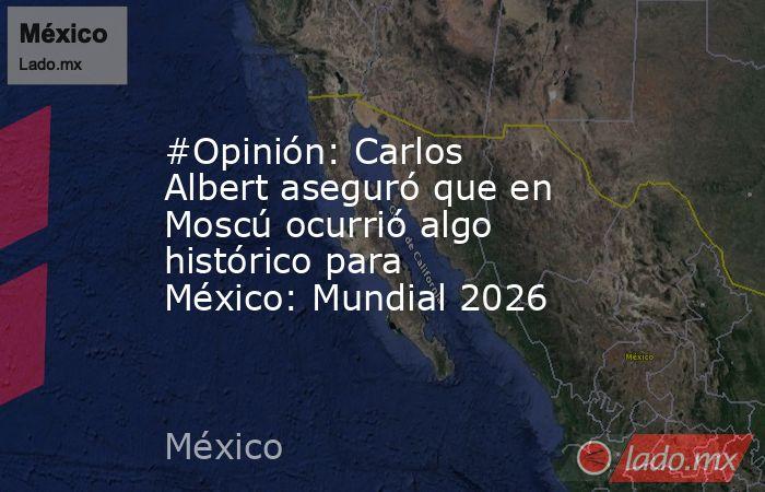 #Opinión: Carlos Albert aseguró que en Moscú ocurrió algo histórico para México: Mundial 2026. Noticias en tiempo real