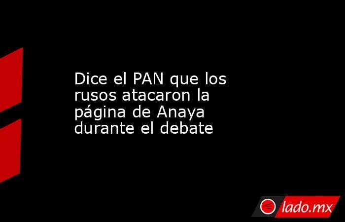 Dice el PAN que los rusos atacaron la página de Anaya durante el debate. Noticias en tiempo real