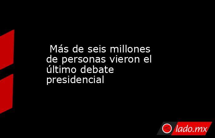 Más de seis millones de personas vieron el último debate presidencial. Noticias en tiempo real