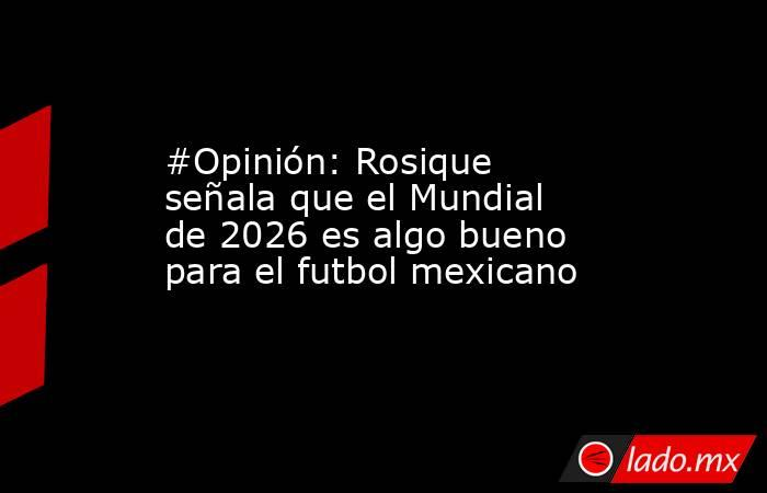 #Opinión: Rosique señala que el Mundial de 2026 es algo bueno para el futbol mexicano. Noticias en tiempo real