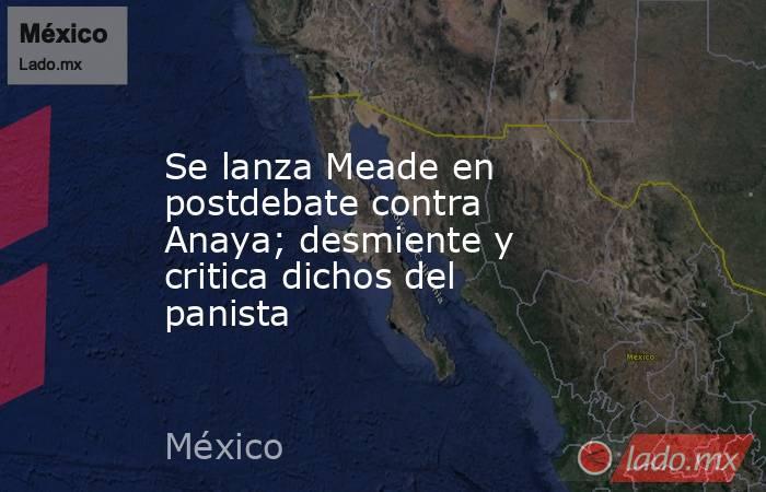 Se lanza Meade en postdebate contra Anaya; desmiente y critica dichos del panista. Noticias en tiempo real