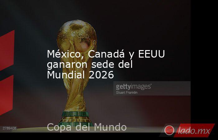México, Canadá y EEUU ganaron sede del Mundial 2026. Noticias en tiempo real