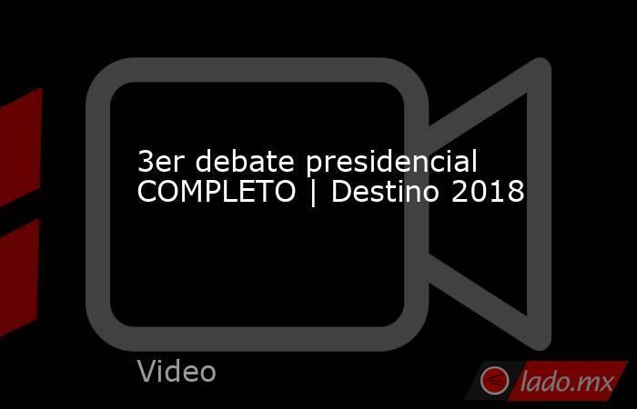 3er debate presidencial COMPLETO | Destino 2018. Noticias en tiempo real