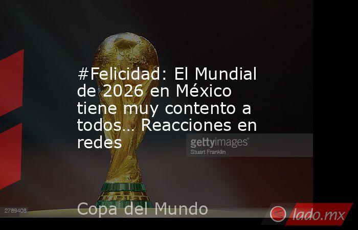 #Felicidad: El Mundial de 2026 en México tiene muy contento a todos… Reacciones en redes. Noticias en tiempo real