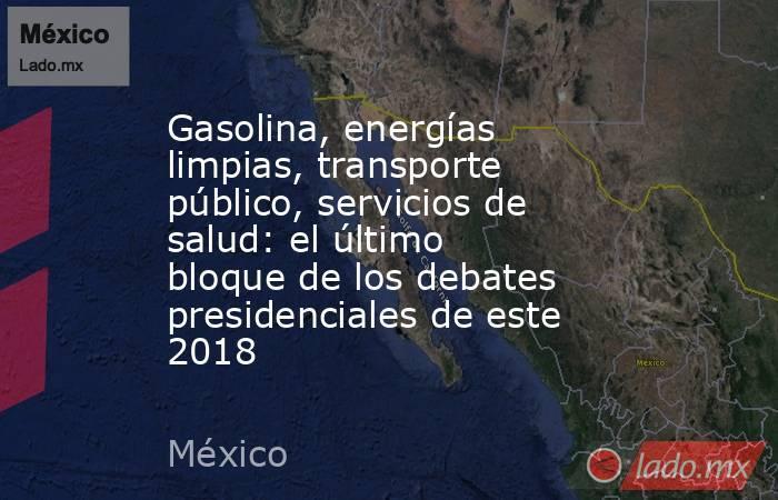 Gasolina, energías limpias, transporte público, servicios de salud: el último bloque de los debates presidenciales de este 2018. Noticias en tiempo real