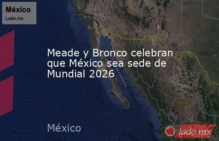 Meade y Bronco celebran que México sea sede de Mundial 2026. Noticias en tiempo real