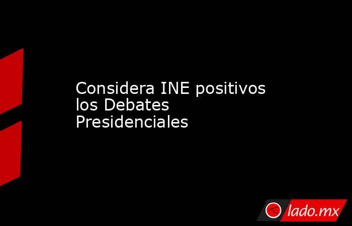 Considera INE positivos los Debates Presidenciales. Noticias en tiempo real