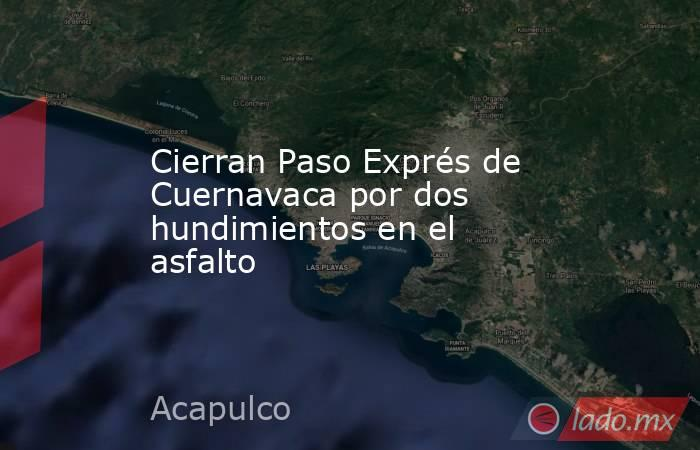 Cierran Paso Exprés de Cuernavaca por dos hundimientos en el asfalto. Noticias en tiempo real