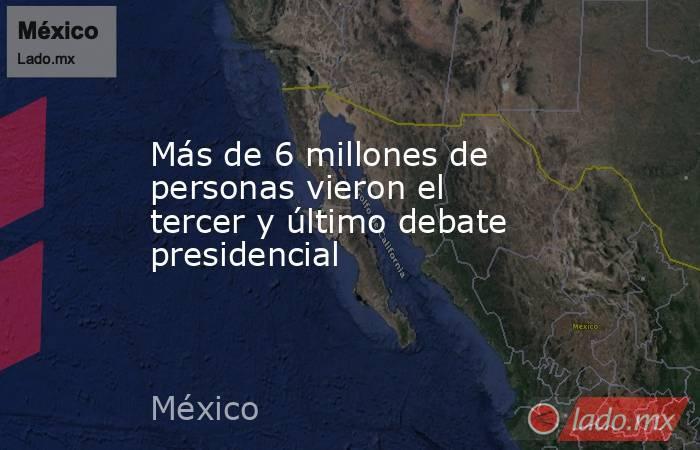 Más de6 millones de personas vieron el tercer y último debate presidencial. Noticias en tiempo real