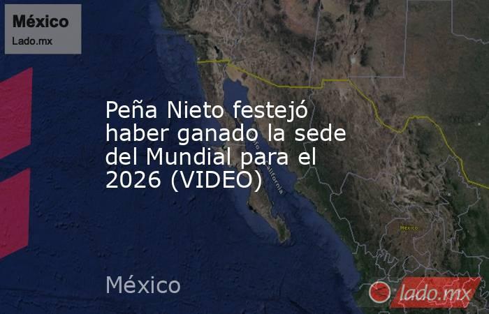 Peña Nieto festejó haber ganado la sede del Mundial para el 2026 (VIDEO). Noticias en tiempo real