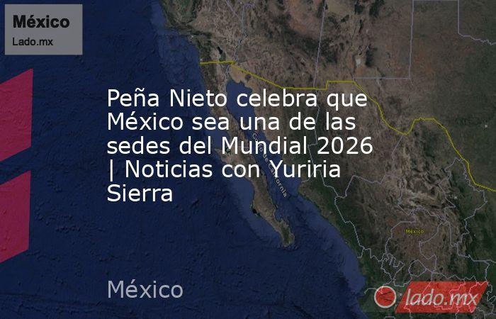 Peña Nieto celebra que México sea una de las sedes del Mundial 2026 | Noticias con Yuriria Sierra. Noticias en tiempo real