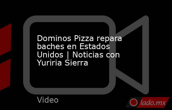 Dominos Pizza repara baches en Estados Unidos | Noticias con Yuriria Sierra. Noticias en tiempo real