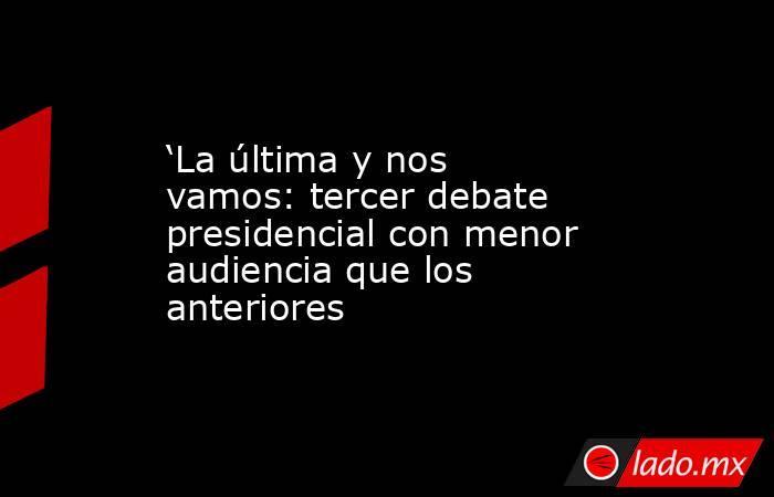 'La última y nos vamos: tercer debate presidencial con menor audiencia que los anteriores. Noticias en tiempo real
