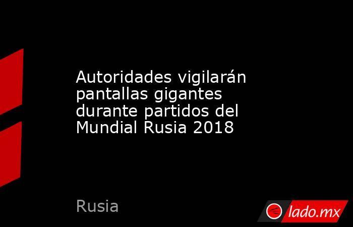 Autoridades vigilarán pantallas gigantes durante partidos del Mundial Rusia 2018. Noticias en tiempo real