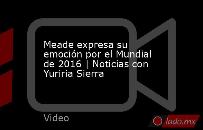 Meade expresa su emoción por el Mundial de 2016 | Noticias con Yuriria Sierra. Noticias en tiempo real