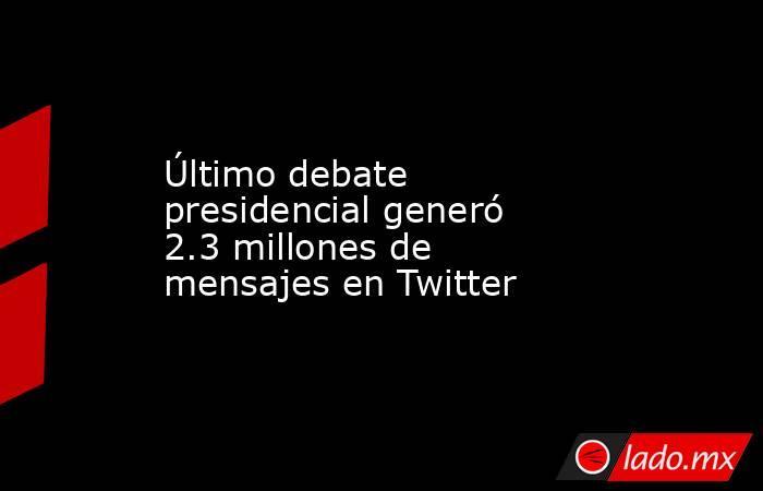 Último debate presidencial generó 2.3 millones de mensajes en Twitter. Noticias en tiempo real